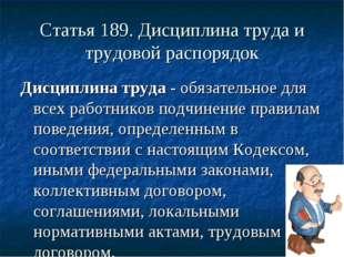 Статья 189. Дисциплина труда и трудовой распорядок Дисциплина труда - обязате