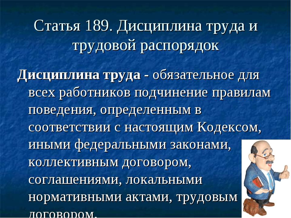 Статья 189. Дисциплина труда и трудовой распорядок Дисциплина труда - обязате...