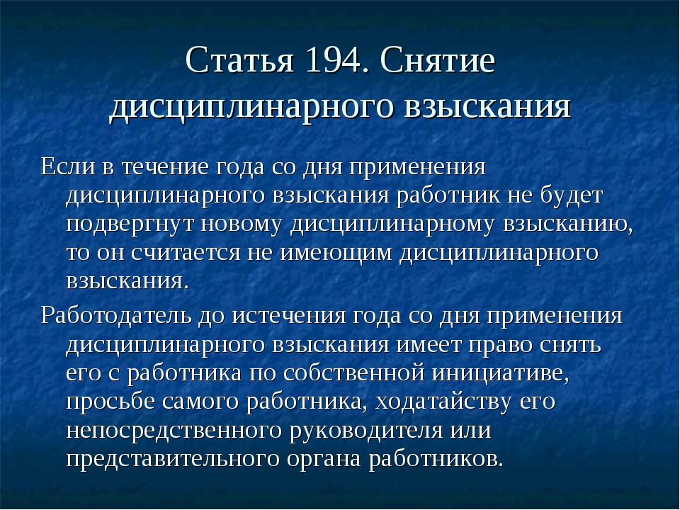 Статья 194. Снятие дисциплинарного взыскания Если в течение года со дня приме...