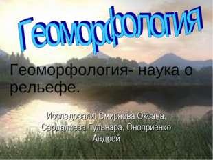 Исследовали: Смирнова Оксана, Сердалиева Гульнара, Оноприенко Андрей Геоморфо