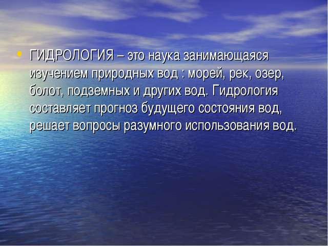 ГИДРОЛОГИЯ – это наука занимающаяся изучением природных вод : морей, рек, озе...