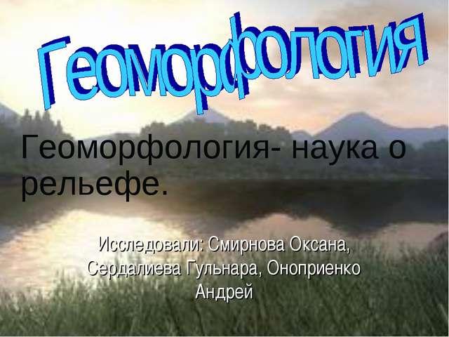 Исследовали: Смирнова Оксана, Сердалиева Гульнара, Оноприенко Андрей Геоморфо...