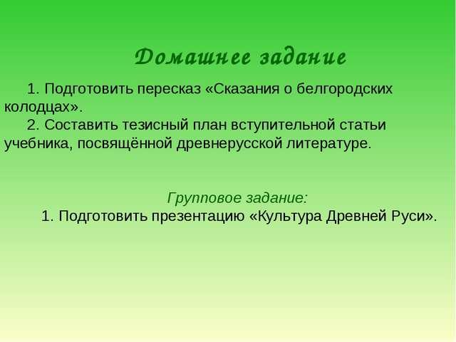 Домашнее задание 1. Подготовить пересказ «Сказания о белгородских колодцах»....