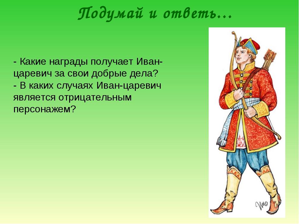 Подумай и ответь… - Какие награды получает Иван-царевич за свои добрые дела?...