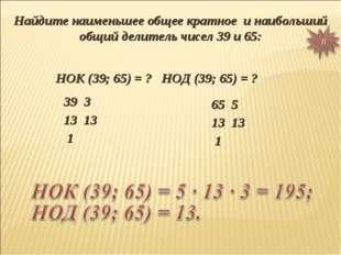 Найдите наименьшее общее кратное и наибольший общий делитель чисел 39 и 65: Н