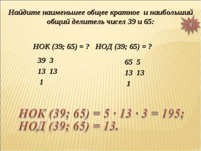 Найдите наименьшее общее кратное и наибольший общий делитель чисел 39 и 65: Н...