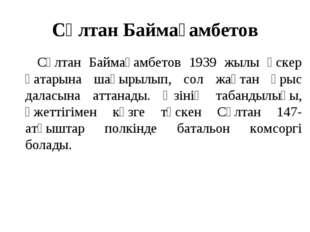 Сұлтан Баймағамбетов Сұлтан Баймағамбетов 1939 жылы әскер қатарына шақырылып,