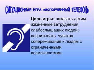 Цель игры: показать детям жизненные затруднения слабослышащих людей; воспитыв