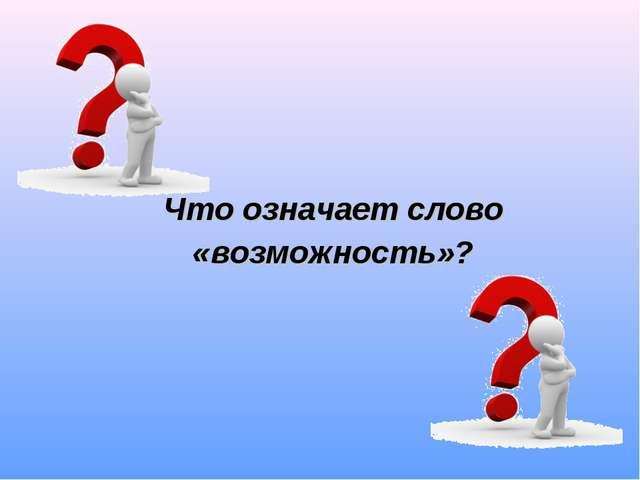Что означает слово «возможность»?
