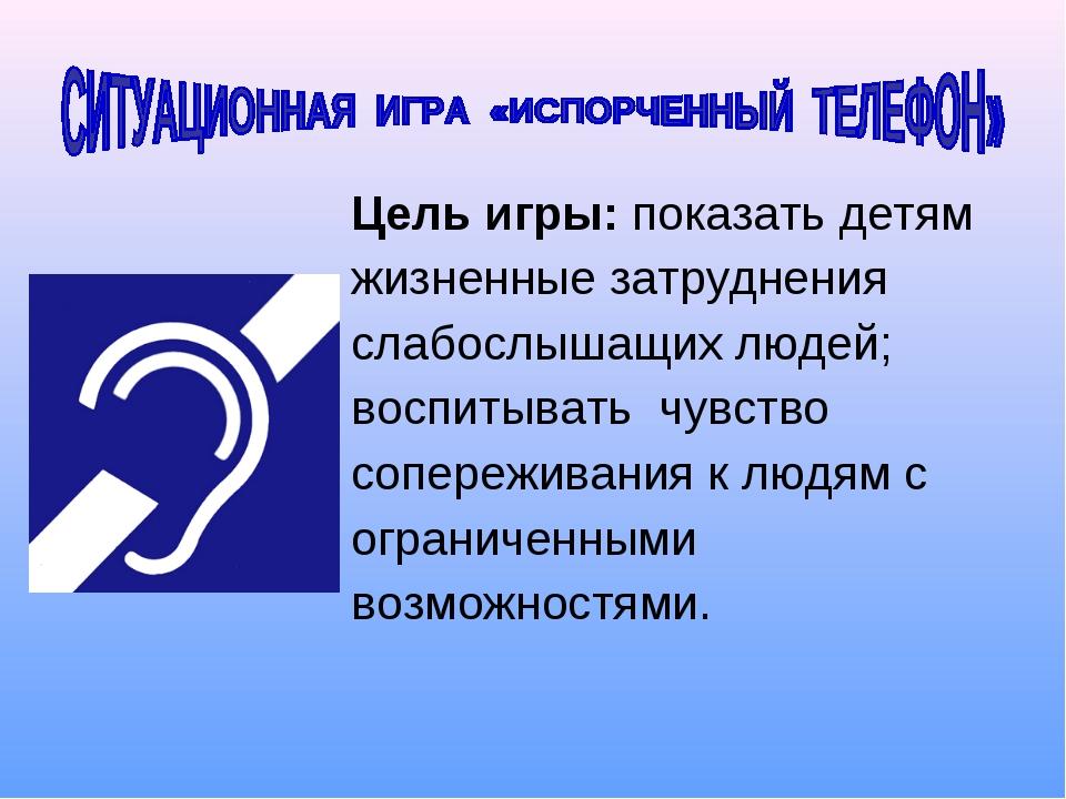 Цель игры: показать детям жизненные затруднения слабослышащих людей; воспитыв...