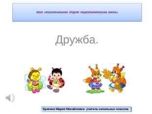 Дружба. Брагина Мария Михайловна учитель начальных классов.