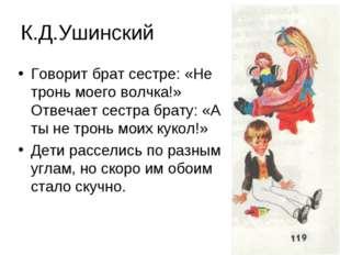 К.Д.Ушинский Говорит брат сестре: «Не тронь моего волчка!» Отвечает сестра бр