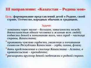 III направление: «Казахстан – Родина моя» Цель: формирование представлений де