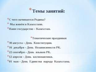 Темы занятий: С чего начинается Родина? Мы живём в Казахстане. Наше государст