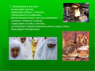 7. Мусульмане в эти дни: - встречают гостей, - навещают родных и близких, - о