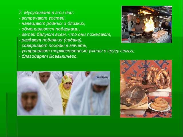 7. Мусульмане в эти дни: - встречают гостей, - навещают родных и близких, - о...