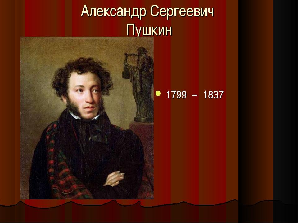 Александр Сергеевич Пушкин 1799 – 1837