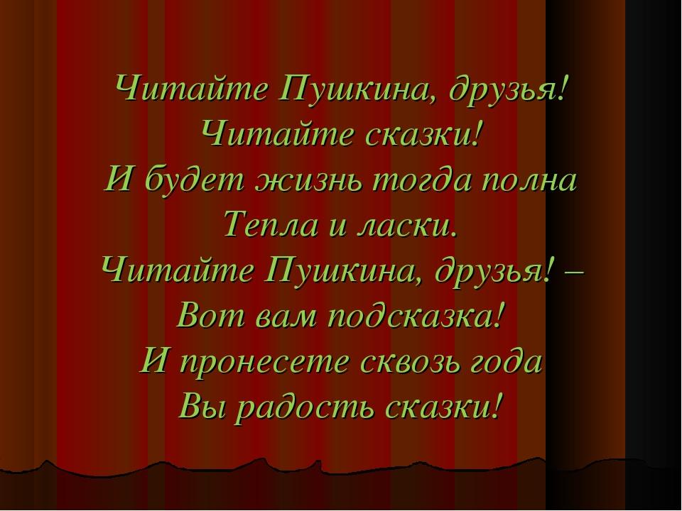 Читайте Пушкина, друзья! Читайте сказки! И будет жизнь тогда полна Тепла и ла...