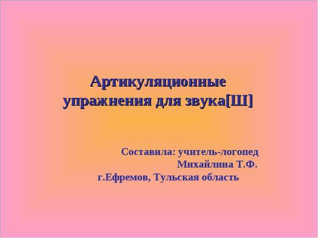 Артикуляционные упражнения для звука[Ш] Составила: учитель-логопед Михайлина...