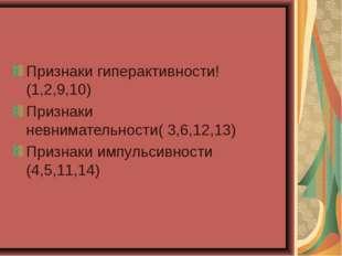 Признаки гиперактивности!(1,2,9,10) Признаки невнимательности( 3,6,12,13) При