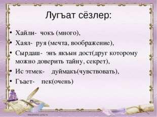 Лугъат сёзлер: Хайли- чокъ (много), Хаял- руя (мечта, воображение), Сырдаш- э