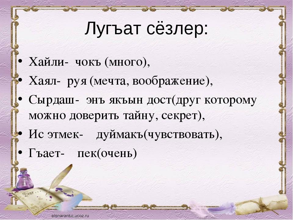 Лугъат сёзлер: Хайли- чокъ (много), Хаял- руя (мечта, воображение), Сырдаш- э...
