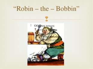 """""""Robin – the – Bobbin"""" """
