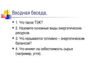 Вводная беседа. 1. Что такое ТЭК? 2. Назовите основные виды энергетических ре