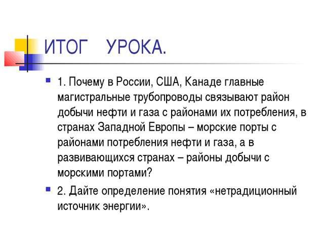 ИТОГ УРОКА. 1. Почему в России, США, Канаде главные магистральные трубопровод...