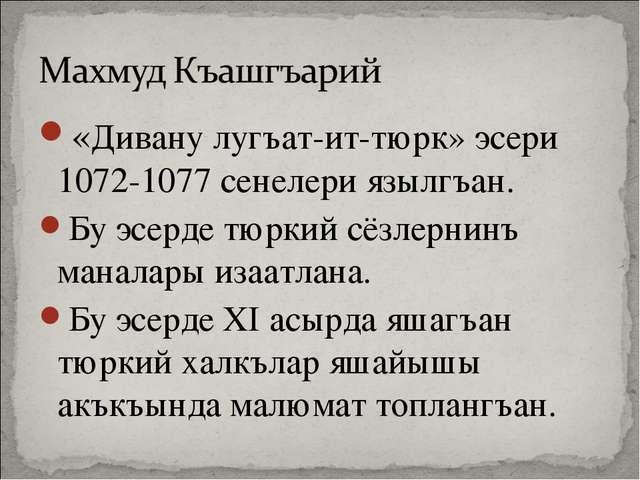 «Дивану лугъат-ит-тюрк» эсери 1072-1077 сенелери язылгъан. Бу эсерде тюркий с...