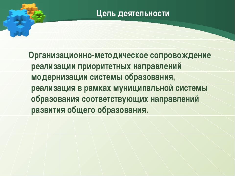 Цель деятельности Организационно-методическое сопровождение реализации приори...