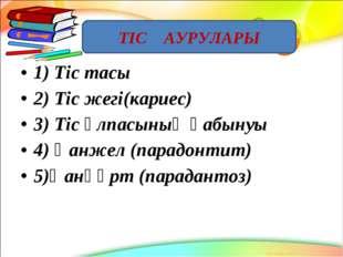 1) Тіс тасы 2) Тіс жегі(кариес) 3) Тіс ұлпасының қабынуы 4) Қанжел (парадонти