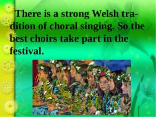 There is a strong Welsh tra-dition of choral singing. So the best choirs tak