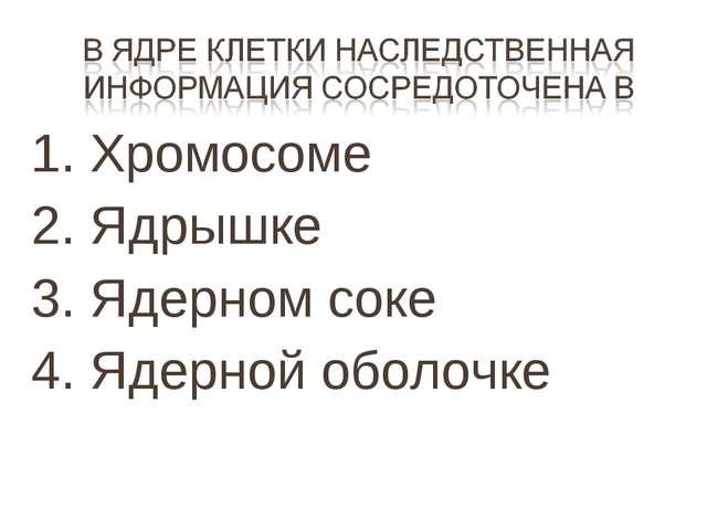 1. Хромосоме 2. Ядрышке 3. Ядерном соке 4. Ядерной оболочке