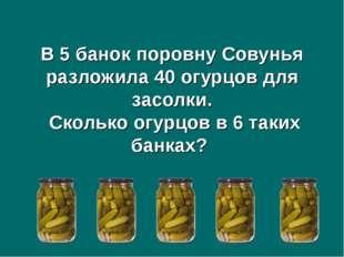 В 5 банок поровну Совунья разложила 40 огурцов для засолки. Сколько огурцов в