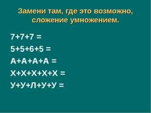 Замени там, где это возможно, сложение умножением. 7+7+7 = 5+5+6+5 = А+А+А+А
