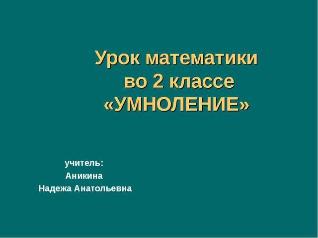 Урок математики во 2 классе «УМНОЛЕНИЕ» учитель: Аникина Надежа Анатольевна