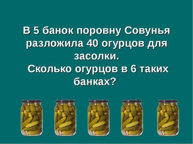 В 5 банок поровну Совунья разложила 40 огурцов для засолки. Сколько огурцов в...