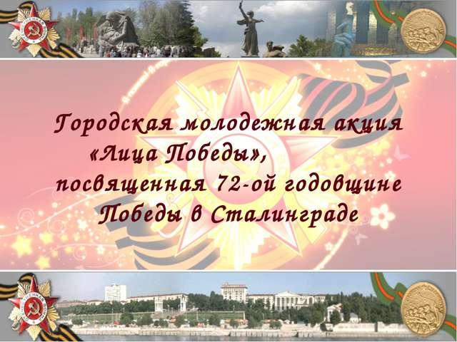Городская молодежная акция «Лица Победы», посвященная 72-ой годовщине Победы...