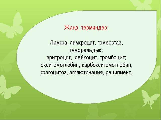 Жаңа терминдер: Лимфа, лимфоцит, гомеостаз, гуморальдық; эритроцит, лейкоцит,...