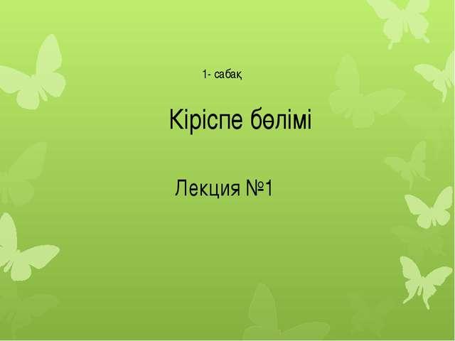Кіріспе бөлімі Лекция №1 1- сабақ