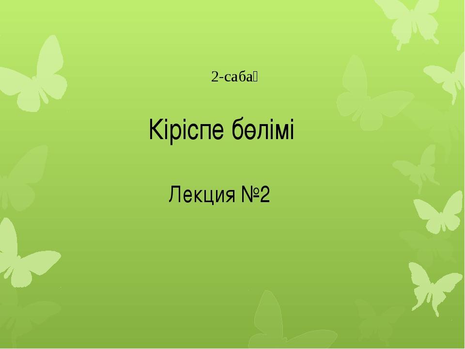 Кіріспе бөлімі Лекция №2 2-сабақ