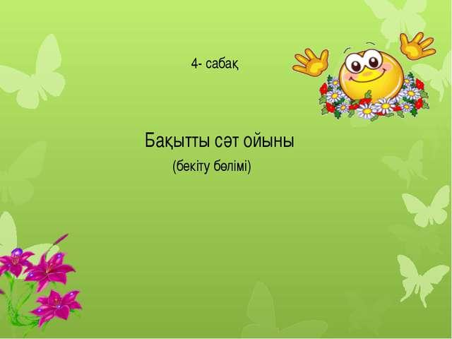4- сабақ Бақытты сәт ойыны (бекіту бөлімі)