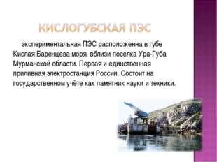 экспериментальная ПЭС расположенна в губе Кислая Баренцева моря, вблизи посел