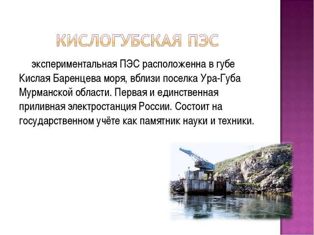 экспериментальная ПЭС расположенна в губе Кислая Баренцева моря, вблизи посел...