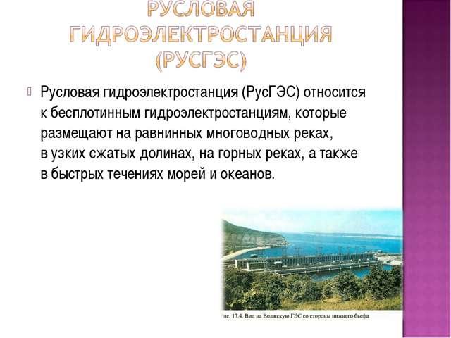 Русловая гидроэлектростанция (РусГЭС) относится кбесплотинным гидроэлектрост...