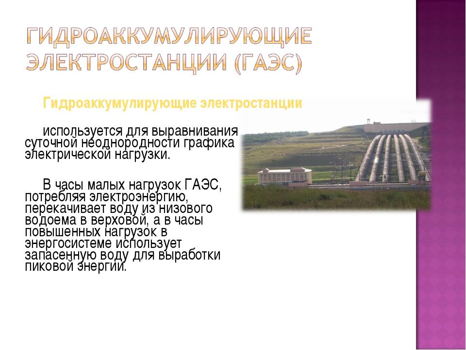 Гидроаккумулирующие электростанции используется для выравнивания суточной нео...