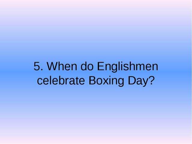5. When do Englishmen celebrate Boxing Day?