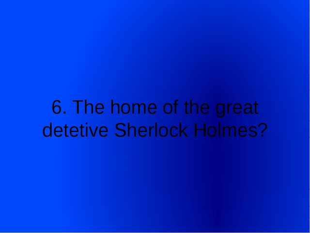 6. The home of the great detetive Sherlock Holmes?