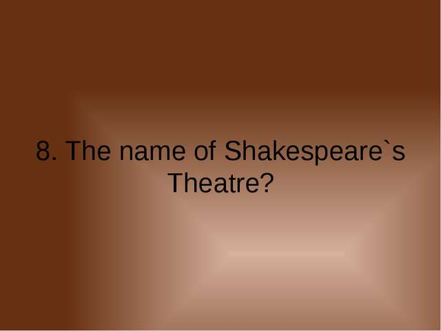 8. The name of Shakespeare`s Theatre?
